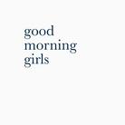 good morning girls ( _good_morning_girls_ )